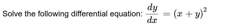 Solve the following differential equation: `(dy)/(dx)=(x+y)^2`