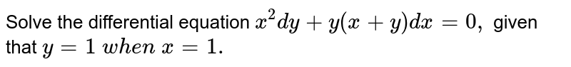 Solve the differential equation `x^2dy+y(x+y)dx=0,` given that `y=1\ w h e n\ x=1.`