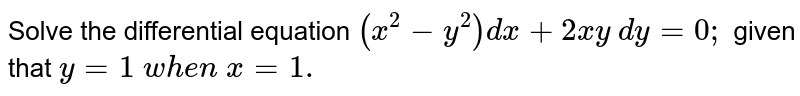 Solve the differential equation `(x^2-y^2)dx+2x y\ dy=0;` given that `y=1\ w h e n\ x=1.`