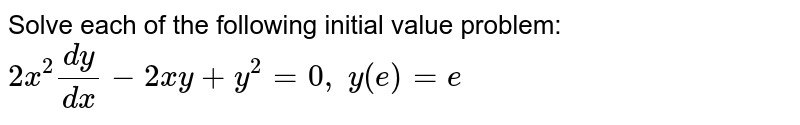 Solve each of the following initial value problem: `2x^2(dy)/(dx)-2x y+y^2=0,\ y(e)=e`