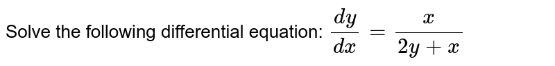 Solve the following differential equation: `(dy)/(dx)=x/(2y+x)`