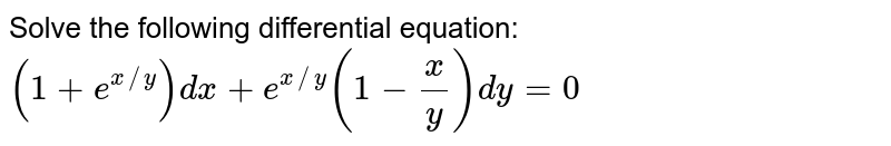 Solve the following differential equation: `(1+e^(x//y))dx+e^(x//y)(1-x/y)dy=0`