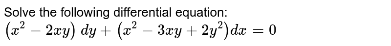 Solve the following differential equation: `(x^2-2x y)\ dy+(x^2-3xy+2y^2)dx=0`