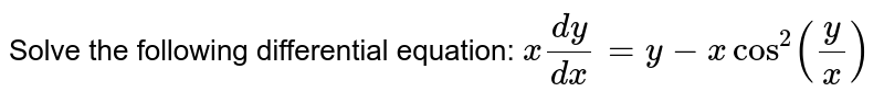 Solve the following differential equation: `x(dy)/(dx)=y-xcos^2(y/x)`