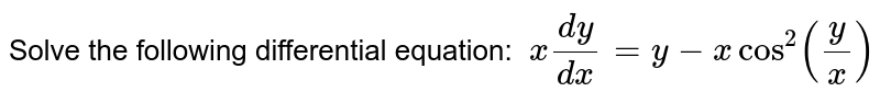 Solve the following differential equation: `\ x(dy)/(dx)=y-xcos^2(y/x)`