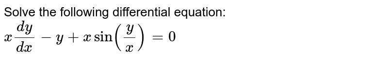 Solve the following differential equation: `x(dy)/(dx)-y+xsin(y/x)=0`