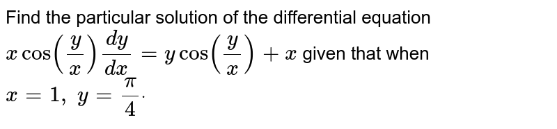 Find the particular solution of the differential   equation `xcos(y/x)(dy)/(dx)=ycos(y/x)+x\ ` given that when `x=1,\ y=pi/4dot`