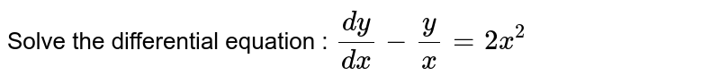 Solve the differential equation : `(dy)/(dx)-y/x=2x^2`