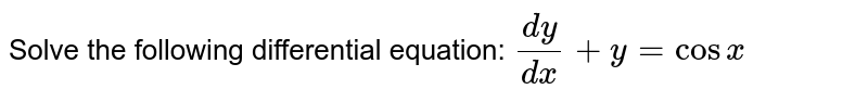 Solve the following differential equation: `(dy)/(dx)+y=cosx`