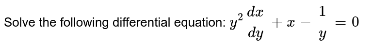 Solve the following differential equation: `y^2(dx)/(dy)+x-1/y=0`
