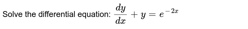 Solve the differential equation: `(dy)/(dx)+y=e^(-2x)`