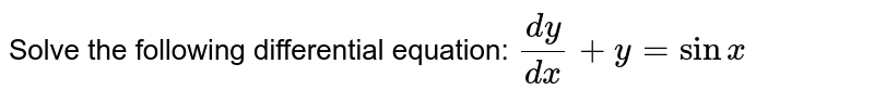 Solve the following differential equation: `(dy)/(dx)+y=sinx`