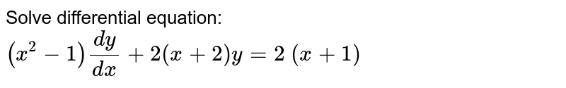 Solve differential equation: `(x^2-1)(dy)/(dx)+2(x+2)y=2\ (x+1)`