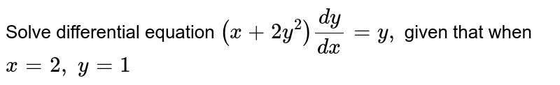 Solve differential equation `(x+2y^2)(dy)/(dx)=y ,` given that when `x=2,\ y=1`