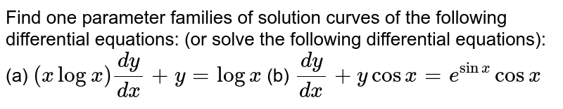 Find one parameter families of solution curves of the following differential equations: (or solve the following differential equations): (a) `(xlogx)(dy)/(dx)+y=logx` (b) `(dy)/(dx)+ycosx=e^(sinx)cosx`