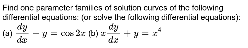 Find one parameter families of solution curves of the following differential equations: (or solve the following differential equations): (a) `(dy)/(dx)-y=cos2x` (b) `x(dy)/(dx)+y=x^4`