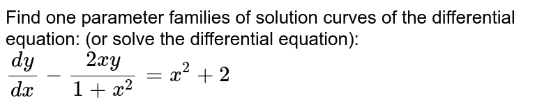Find one parameter families of solution curves of the differential equation: (or solve the differential equation): `(dy)/(dx)-(2x y)/(1+x^2)=x^2+2`