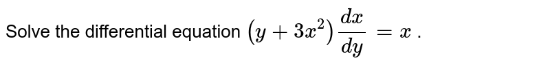 Solve the differential equation `(y+3x^2)(dx)/(dy)=x` .
