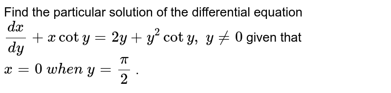 Find the particular solution of the differential equation `(dx)/(dy)+xcoty=2y + y^2cot y ,\ y!=0` given that `x=0\ w h e n\ y=pi/2` .