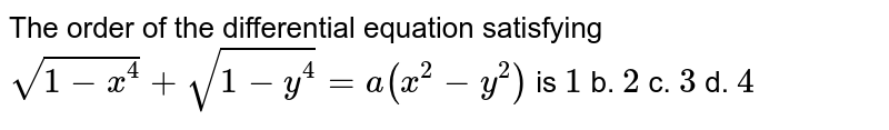The order of the differential equation satisfying `sqrt(1-x^4)+sqrt(1-y^4)=a(x^2-y^2)` is `1` b. `2` c. `3` d. `4`
