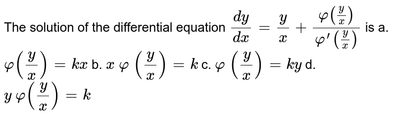 The solution of the differential equation `(dy)/(dx)=y/x+(varphi(y/x))/(varphi^(prime)(y/x))` is  a. `varphi(y/x)=k x` b. `x \ varphi\ (y/x)=k` c. `varphi\ (y/x)=k y` d. `y \ varphi(y/x)=k`