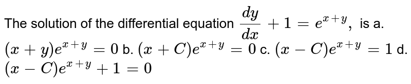 The solution of the differential equation `(dy)/(dx)+1=e^(x+y),` is a. `(x+y)e^(x+y)=0` b. `(x+C)e^(x+y)=0`  c. `(x-C)e^(x+y)=1` d. `(x-C)e^(x+y)+1=0`