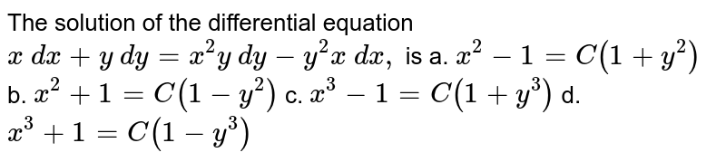 The solution of the differential equation `x\ dx+y\ dy=x^2y\ dy-y^2x\ dx ,\ ` is a. `x^2-1=C(1+y^2)` b. `x^2+1=C(1-y^2)`  c. `x^3-1=C(1+y^3)` d. `x^3+1=C(1-y^3)`