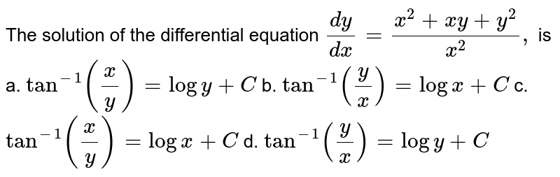 The solution of the differential equation `(dy)/(dx)=(x^2+x y+y^2)/(x^2),` is  a. `tan^(-1)(x/y)=logy+C` b. `tan^(-1)(y/x)=logx+C` c. `tan^(-1)(x/y)=logx+C` d. `tan^(-1)(y/x)=logy+C`