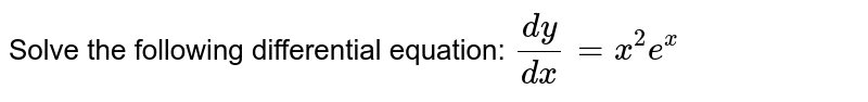 Solve the following differential equation: `(dy)/(dx)=x^2e^x`