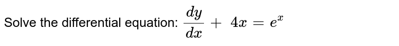 Solve the differential equation: `(dy)/(dx)+\ 4x=e^x`