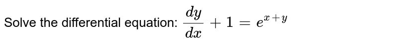 Solve the differential equation: `(dy)/(dx)+1=e^(x+y)`