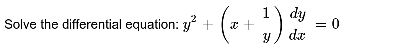 Solve the differential equation: `y^2+(x+1/y)(dy)/(dx)=0\ `