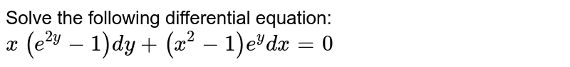 Solve the following differential equation: `x\ (e^(2y)-1)dy+(x^2-1)e^y dx=0`