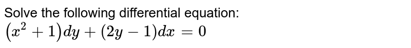 Solve the following differential equation: `(x^2+1)dy+(2y-1)dx=0`
