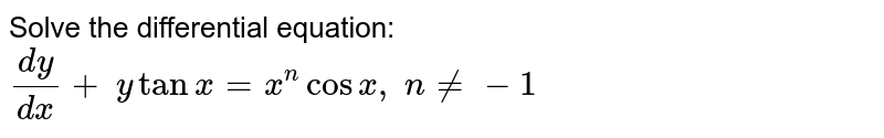 Solve the differential equation: `(dy)/(dx)+\ ytanx=x^ncosx ,\ n!=-1`
