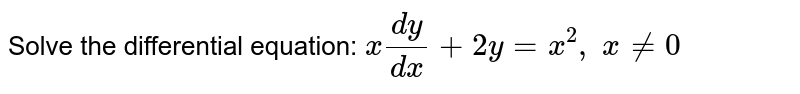 Solve the differential equation: `x(dy)/(dx)+2y=x^2,\ x!=0`