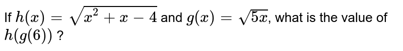 If `h(x) = sqrt(x^(2)+x-4)` and `g(x)=sqrt(5x)`, what is the value of `h(g(6))`  ?