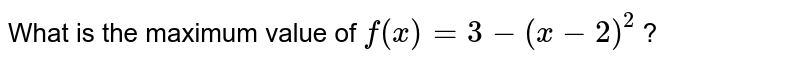 What is the maximum value of `f(x)=3-(x-2)^(2)`  ?