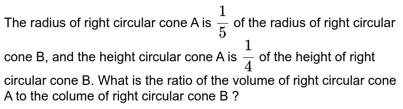 The radius of right circular cone A is `(1)/(5)` of the radius of right circular cone B, and the height circular cone A is `(1)/(4)` of the height of right circular cone B. What is the ratio of the volume of right circular cone A to the colume of right circular cone B ?