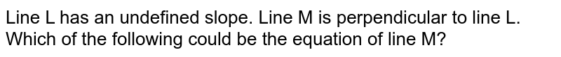 Line L has an undefined slope. Line M is perpendicular to line L. Which of the following could be the equation of line M?