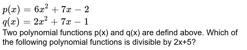 `p(x)=6x^(2)+7x-2` <br> `q(x)=2x^(2)+7x-1` <br> Two polynomial functions p(x) and q(x) are defind above. Which of the following polynomial functions is divisible by 2x+5?