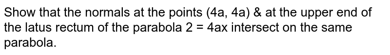 Show that the normals at the points  `(4a, 4a)`  & at the upper end of the latus rectum of the parabola  `y^2 = 4ax` intersect on the same parabola.