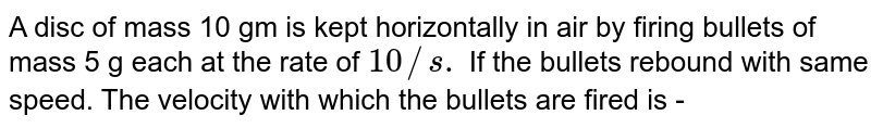 A disc of mass 10 gm is kept horizontally in air by firing bullets of mass 5 g each at the rate of `10//s.` If the bullets rebound with same speed. The velocity with which the bullets are fired is -