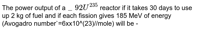 The power output of a`_92U^(235)` reactor if it takes 30 days to use up 2 kg of fuel and if each fission gives 185 MeV of energy (Avogadro number`=6xx10^(23)//mole) will be -