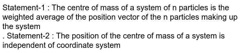 Statement-1 : The centre of mass of a system of n particles is the weighted average of the position vector of the n particles making up the system <br> . Statement-2 : The position of the centre of mass of a system is independent of coordinate system