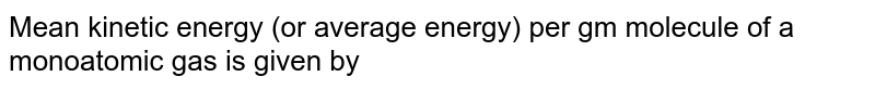 Mean kinetic energy (or average energy) per gm molecule of a monoatomic gas is given by