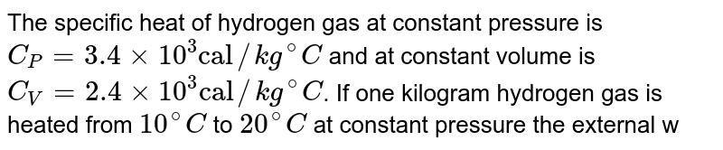"""The specific heat of hydrogen gas at constant pressure is `C_(P)=3.4xx10^(3)""""cal""""//kg^(@)C` and at constant volume is `C_(V)=2.4xx10^(3)""""cal""""//kg^(@)C`. If one kilogram hydrogen gas is heated from `10^(@)C` to `20^(@)C` at constant pressure the external work done on the gas to maintain it at cosntant pressure is"""