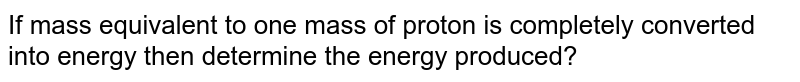 If mass equivalent to one mass of proton is completely converted into energy then determine the energy produced?