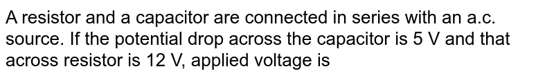A resistor and a capacitor are connected in series with an a.c. source. If the potential drop across the capacitor is 5 V and that across resistor is 12 V, applied voltage is