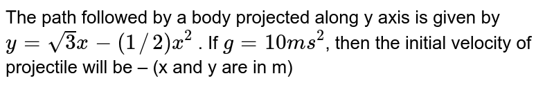 The path followed by a body projected along y axis is given by `y=sqrt(3)x-(1//2)x^(2)` . If `g=10ms^(2)`, then the initial velocity of projectile will be – (x and y are in m)